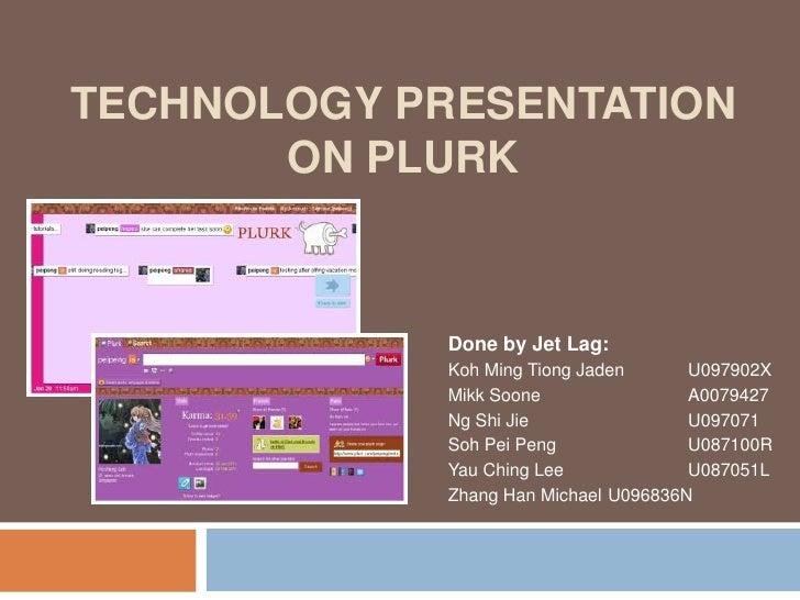 Technology Presentationon Plurk<br />Done by Jet Lag:<br />Koh Ming Tiong Jaden U097902X<br />MikkSoone A0079427<br />N...