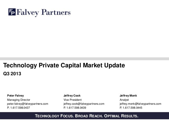 Technology Private Capital Market Update Q3 2013  Peter Falvey Managing Director peter.falvey@falveypartners.com P. 1.617....