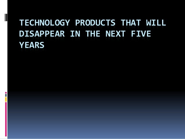 TECHNOLOGY PRODUCTS THAT WILL  DISAPPEAR IN THE NEXT FIVE  YEARS