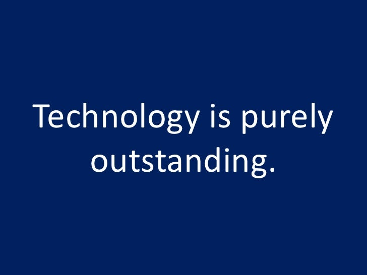 Technology is purely outstanding.<br />