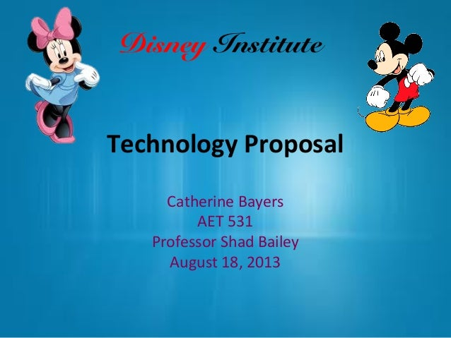 Technology Proposal Catherine Bayers AET 531 Professor Shad Bailey August 18, 2013 Disney Institute