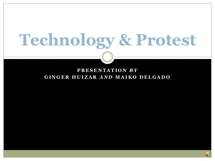 Technology & Protest          PRESENTATION BY  GINGER HUIZAR AND MAIKO DELGADO