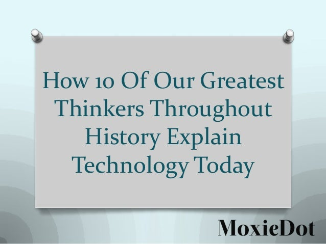 How 10 Of Our Greatest Thinkers Throughout History Explain Technology Today