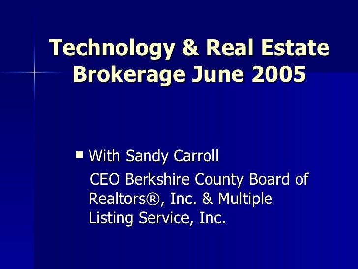 Technology & Real Estate Brokerage June 2005 <ul><li>With Sandy Carroll </li></ul><ul><li>CEO Berkshire County Board of Re...