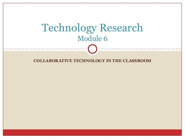 COLLABORATIVE TECHNOLOGY IN THE CLASSROOM Technology Research Module 6