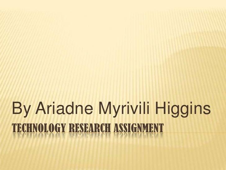 By Ariadne Myrivili HigginsTECHNOLOGY RESEARCH ASSIGNMENT