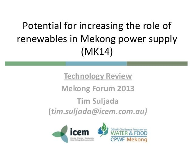 Potential for increasing the role of renewables in Mekong power supply (MK14) Technology Review Mekong Forum 2013 Tim Sulj...