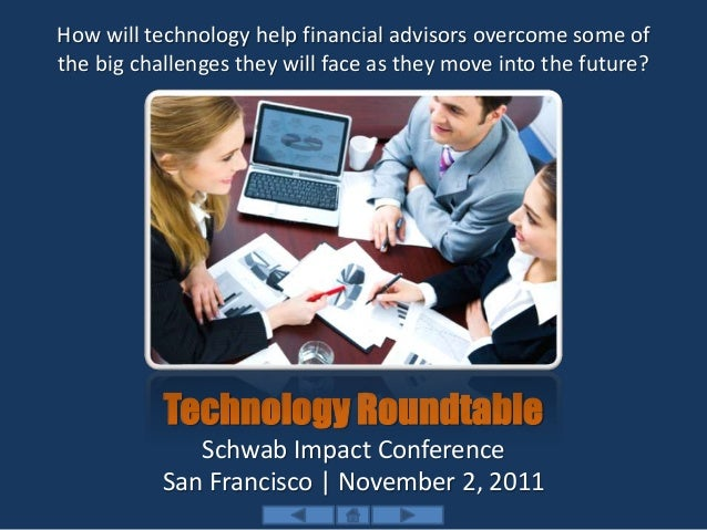 Technology Roundtable Schwab Impact Conference San Francisco | November 2, 2011 How will technology help financial advisor...