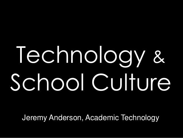 Technology &School Culture Jeremy Anderson, Academic Technology