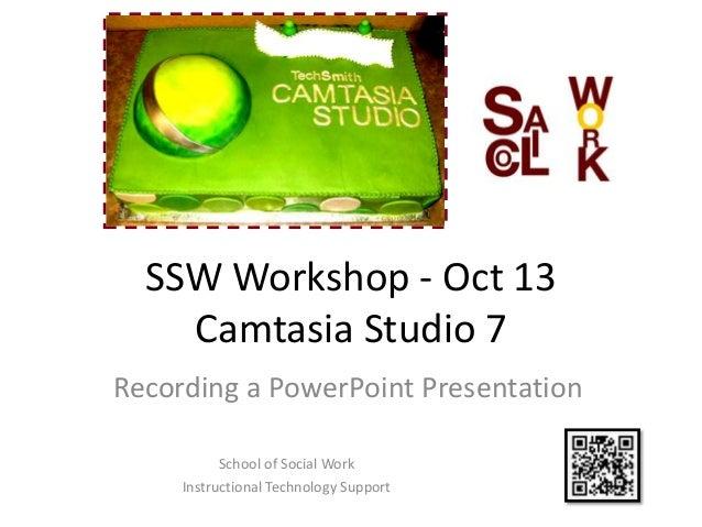 SSW Workshop - Oct 13    Camtasia Studio 7Recording a PowerPoint Presentation           School of Social Work     Instruct...