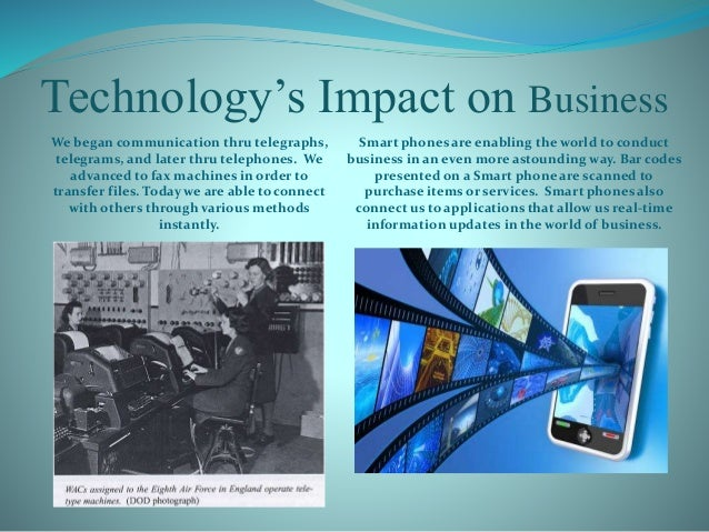 Technology's Impact on Business We began communication thru telegraphs, telegrams, and later thru telephones. We advanced ...