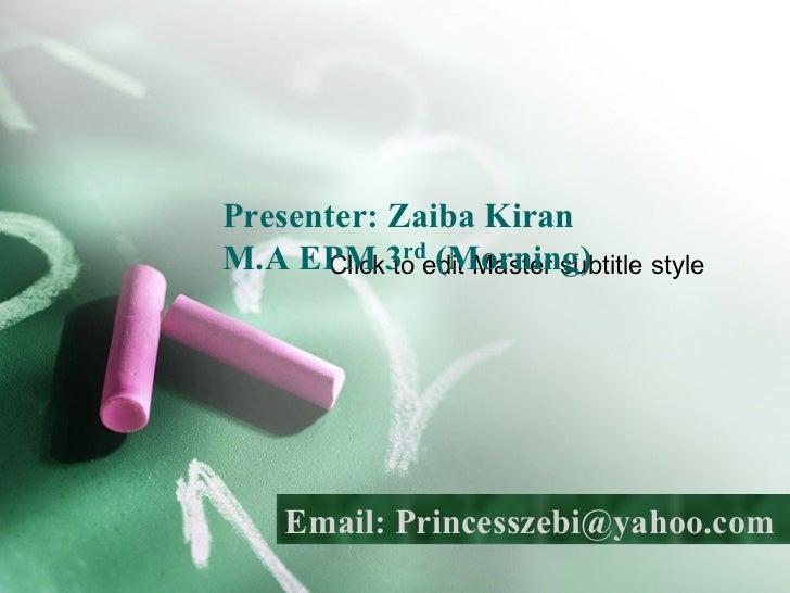 Presenter: Zaiba Kiran   M.A EPM 3 rd  (Morning) Email: Princesszebi@yahoo.com