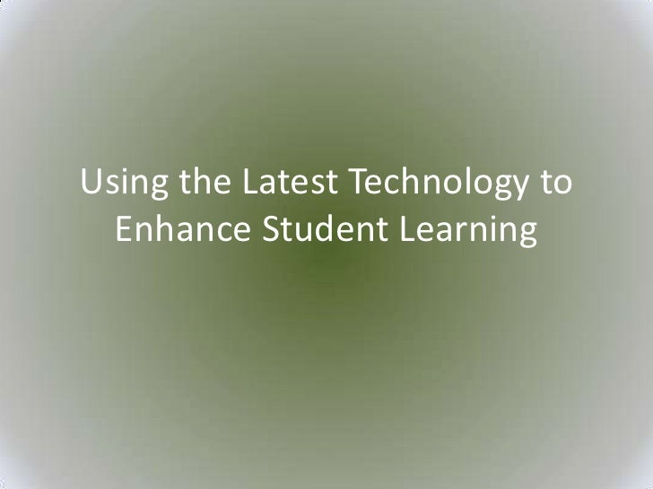 Using the Latest Technology to  Enhance Student Learning