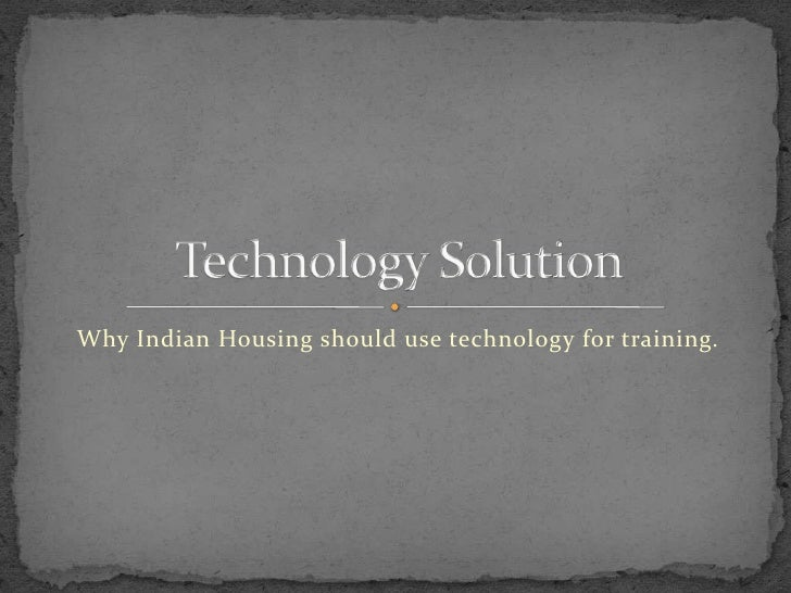 Why Indian Housing should use technology for training.<br />Technology Solution<br />