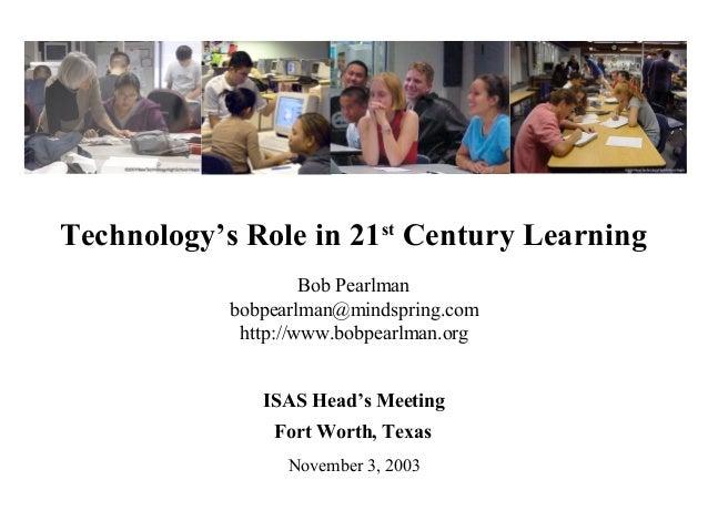 Technology's Role in 21stCentury LearningBob Pearlmanbobpearlman@mindspring.comhttp://www.bobpearlman.orgISAS Head's Meeti...