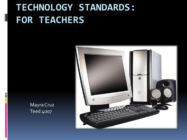 Technology Standards:For Teachers<br />Mayra Cruz<br />Teed 4007<br />