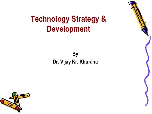 Technology Strategy &    Development                By      Dr. Vijay Kr. Khurana
