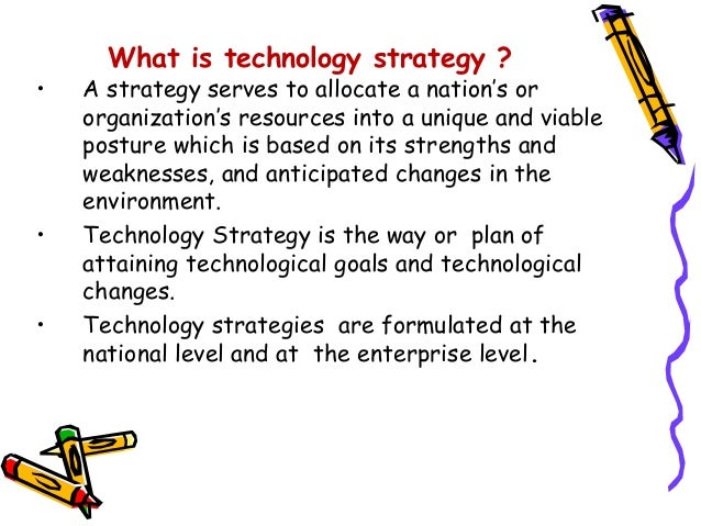 technology strategy Technology strategy is the task of building, maintaining and exploiting a company's technological assets technology foresight involves predicting and preparing for the opportunities and challenges that new technologies offer.