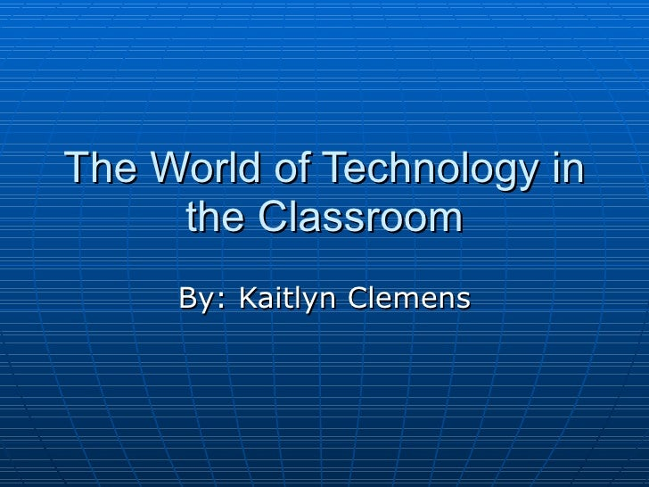 The World of Technology in the Classroom By: Kaitlyn Clemens