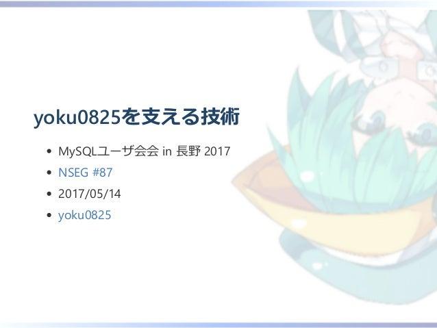 yoku0825を支える技術 MySQLユーザ会会 in 長野 2017 NSEG #87 2017/05/14 yoku0825