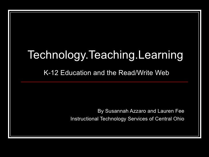 Technology.Teaching.Learning   K-12 Education and the Read/Write Web By Susannah Azzaro and Lauren Fee Instructional Techn...