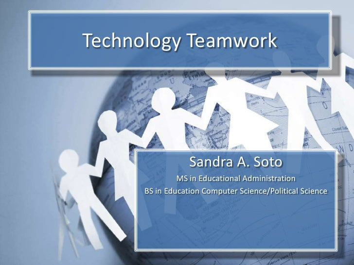 Technology Teamwork<br />Sandra A. Soto<br />MS in Educational Administration<br />BS in Education Computer Science/Politi...