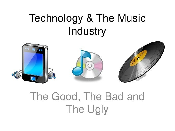 Technology & The Music Industry<br />The Good, The Bad and The Ugly<br />