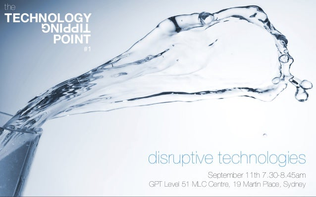 TIPPING TECHNOLOGY POINT the disruptive technologies September 11th 7.30-8.45am GPT Level 51 MLC Centre, 19 Martin Place, ...