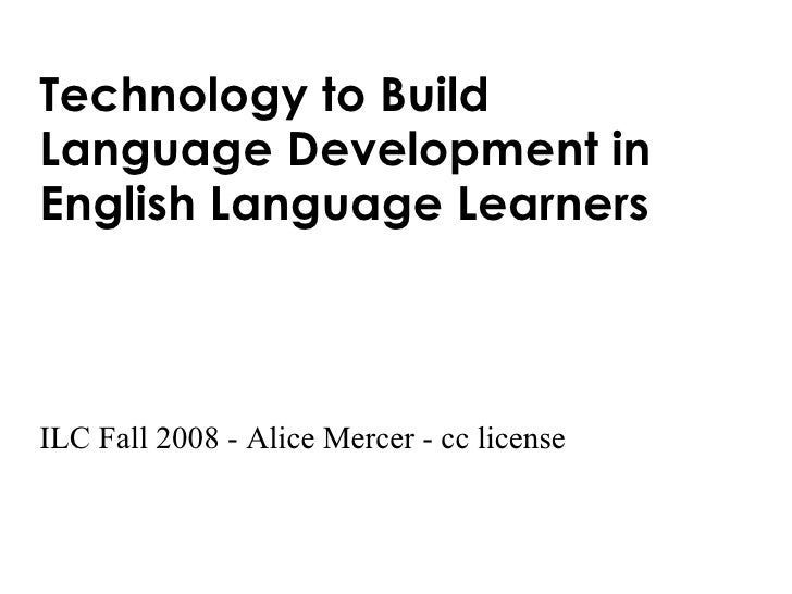 Technology to Build  Language Development in  English Language Learners ILC Fall 2008 - Alice Mercer - cc license