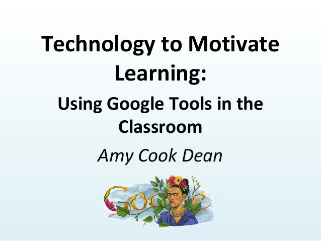 Technology to Motivate Learning: Using Google Tools in the Classroom Amy Cook Dean