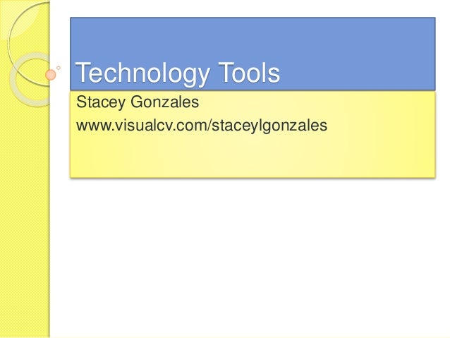 Technology Tools Stacey Gonzales www.visualcv.com/staceylgonzales