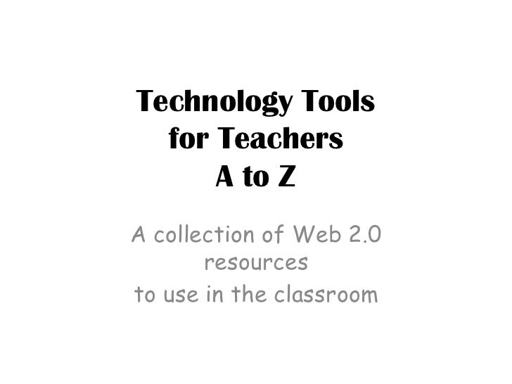 Technology Toolsfor TeachersA to Z<br />A collection of Web 2.0 resources<br />to use in the classroom <br />