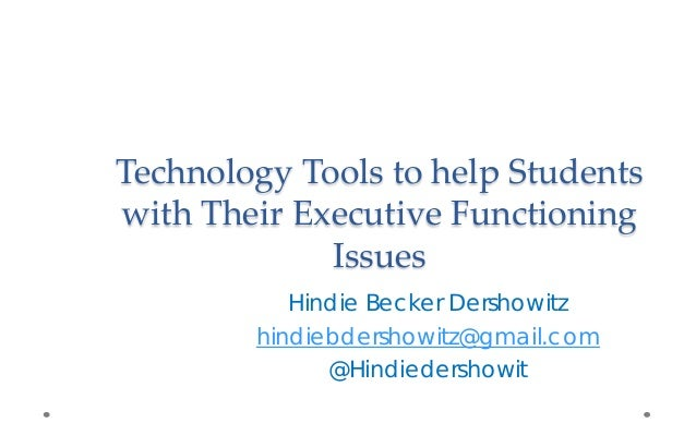 Technology Tools to help Students with Their Executive Functioning Issues Hindie Becker Dershowitz hindiebdershowitz@gmail...