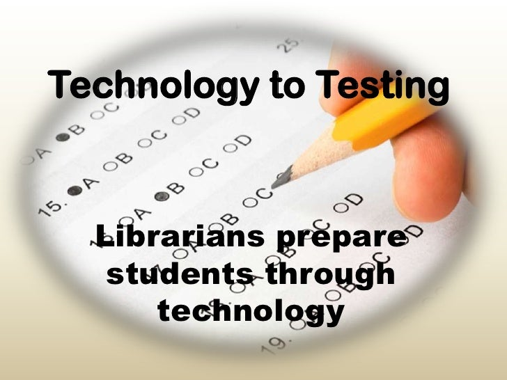 Technology to Testing<br />Librarians prepare students through technology<br />
