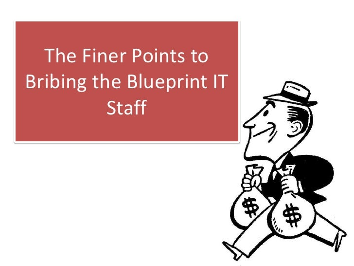 The Finer Points to Bribing the Blueprint IT Staff<br />