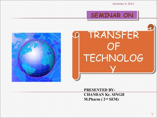 December 3, 2013  SEMINAR ON SEMINAR ON  TRANSFER TRANSFER OF OF TECHNOLOG TECHNOLOG Y Y PRESENTED BYCHANDAN Kr. SINGH M.P...