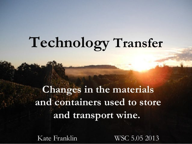 Technology Transfer Changes in the materials and containers used to store and transport wine. Kate Franklin WSC 5.05 2013