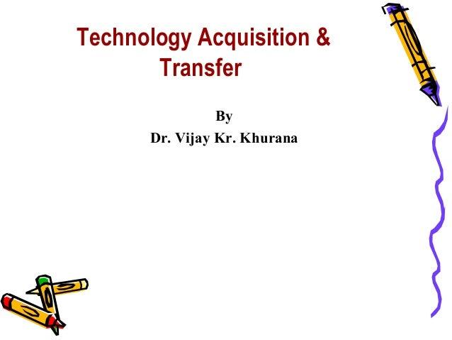 Technology Acquisition &       Transfer                By      Dr. Vijay Kr. Khurana