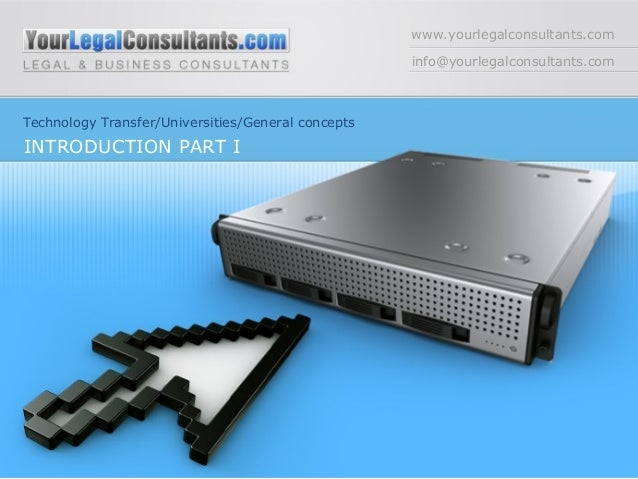 www.yourlegalconsultants.com info@yourlegalconsultants.com Technology Transfer/Universities/General concepts INTRODUCTION ...