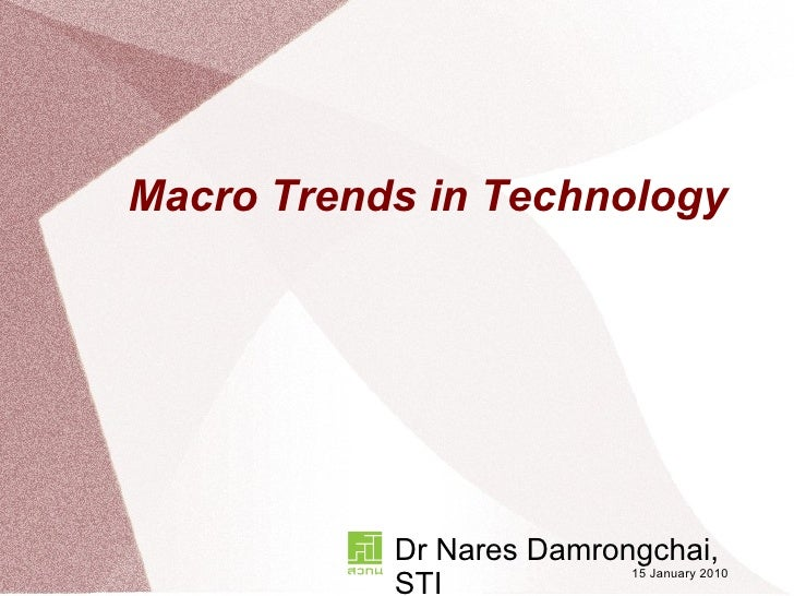 Macro Trends in Technology Dr Nares Damrongchai, STI 15 January 2010