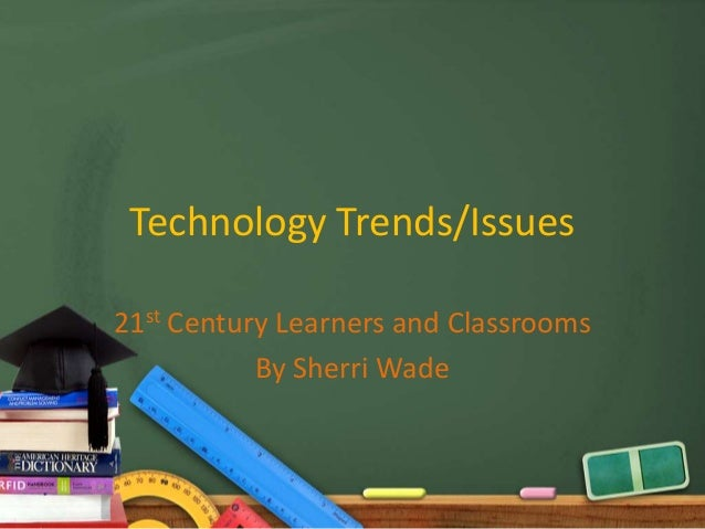 Technology Trends/Issues21st Century Learners and Classrooms           By Sherri Wade