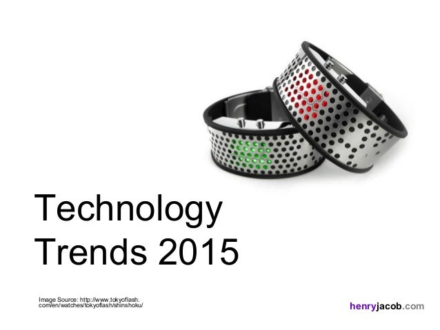henryjacob.com Image Source: http://www.tokyoflash. com/en/watches/tokyoflash/shinshoku/ Technology Trends 2015