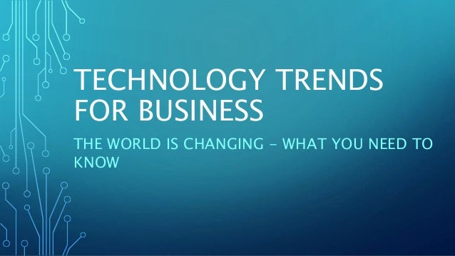 TECHNOLOGY TRENDS FOR BUSINESS THE WORLD IS CHANGING - WHAT YOU NEED TO KNOW