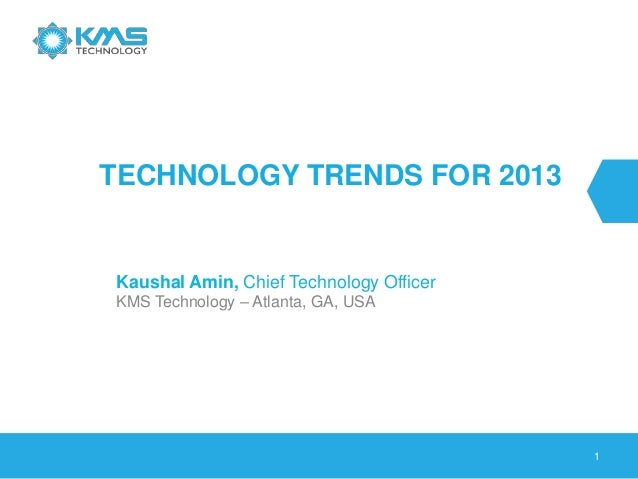 1TECHNOLOGY TRENDS FOR 2013Kaushal Amin, Chief Technology OfficerKMS Technology – Atlanta, GA, USA