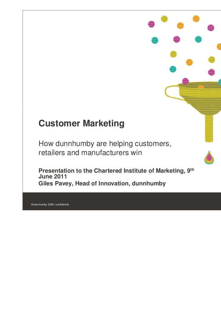 Customer Marketing      How dunnhumby are helping customers,      retailers and manufacturers win      Presentation to the...