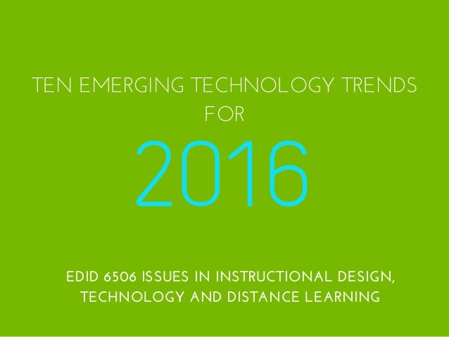 2016 TEN EMERGING TECHNOLOGY TRENDS FOR EDID 6506 ISSUES IN INSTRUCTIONAL DESIGN, TECHNOLOGY AND DISTANCE LEARNING