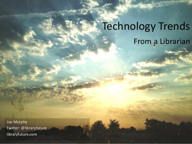 Twitter: @libraryfuture Technology Trends From a Librarian Joe Murphy Twitter: @libraryfuture libraryfuture.com