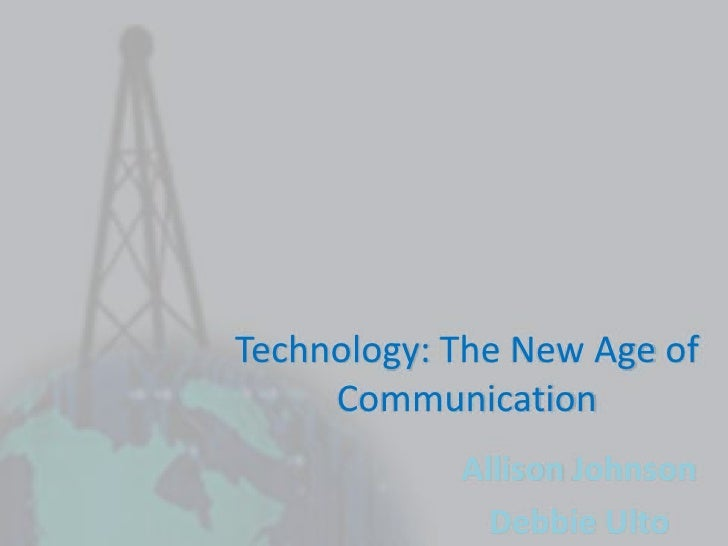 Technology: The New Age of Communication<br />Allison Johnson<br />Debbie Ulto<br />