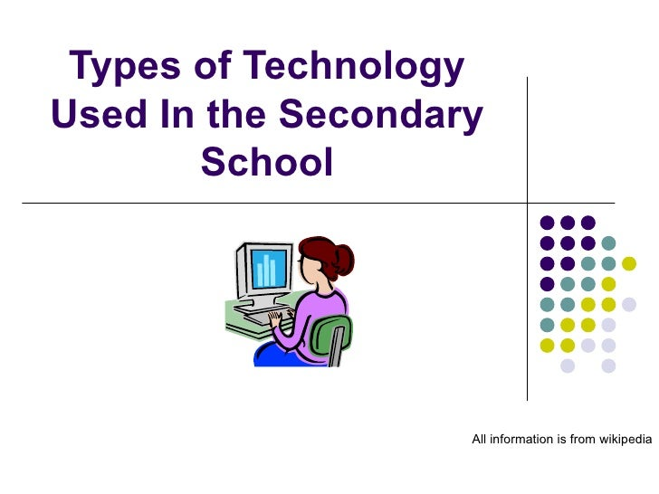 Types of Technology Used In the Secondary School All information is from wikipedia