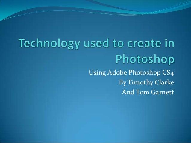 Using Adobe Photoshop CS4         By Timothy Clarke          And Tom Garnett